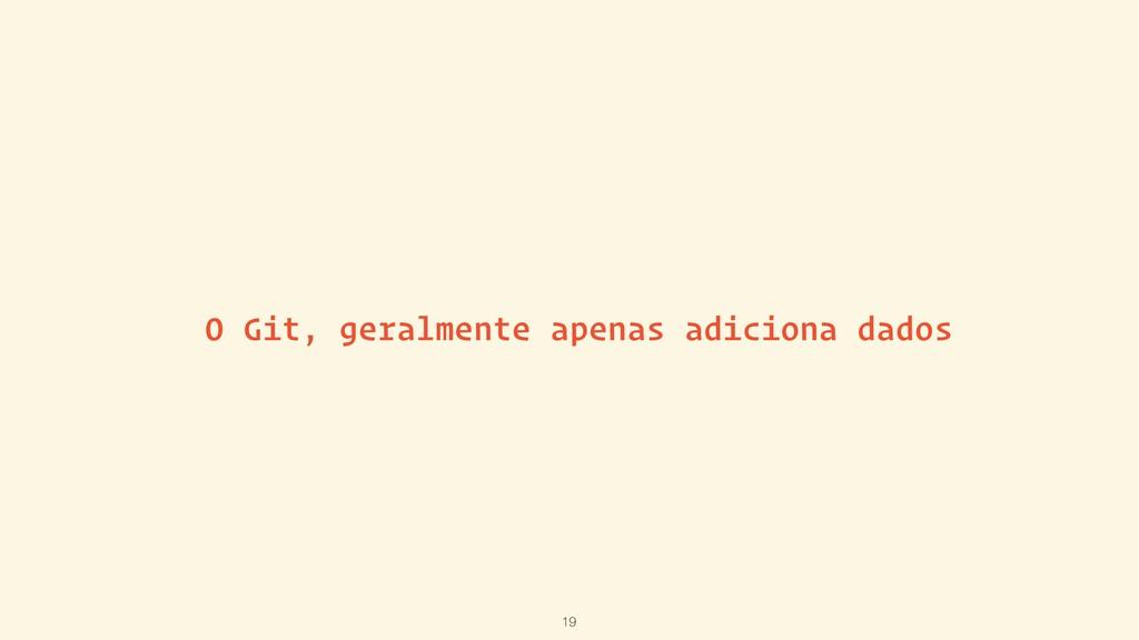 O Git, geralmente apenas adiciona dados 19
