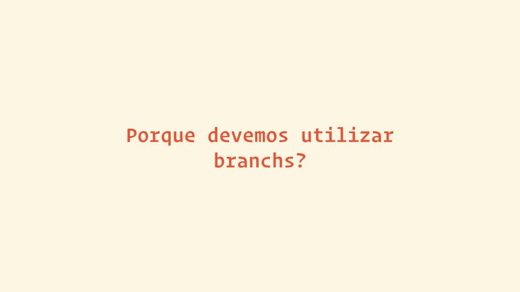 Porque devemos utilizar branchs?