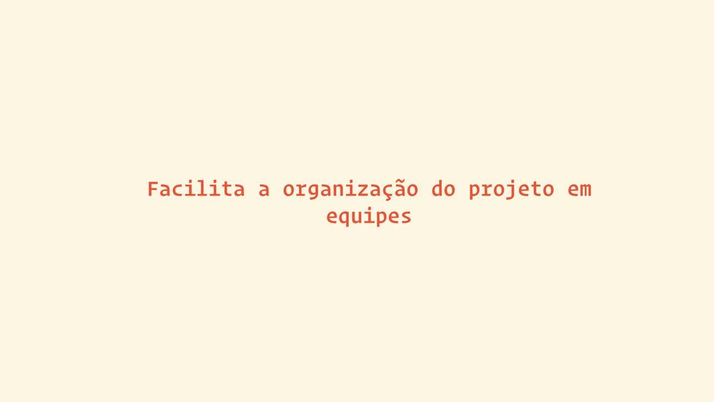 Facilita a organização do projeto em equipes