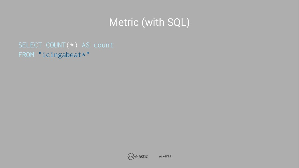 Metric (with SQL) SELECT COUNT(*) AS count FROM...