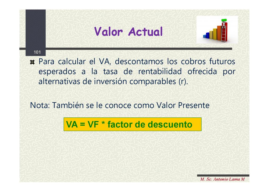 101 M. Sc. Antonio Lama M Para calcular el VA, ...