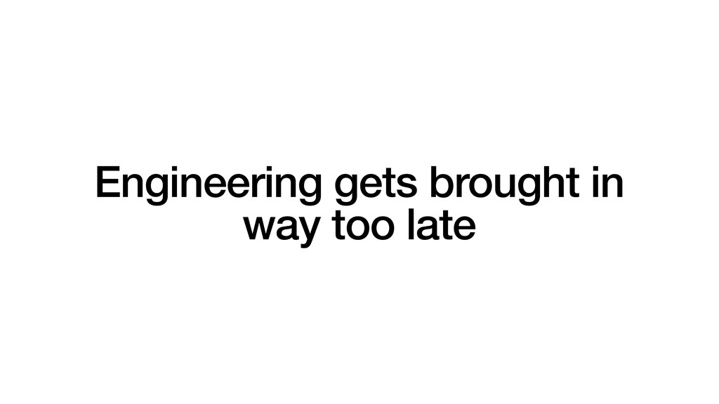 Engineering gets brought in way too late