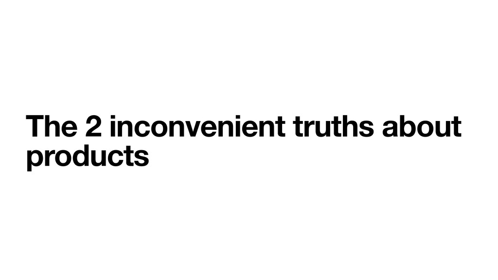 The 2 inconvenient truths about products