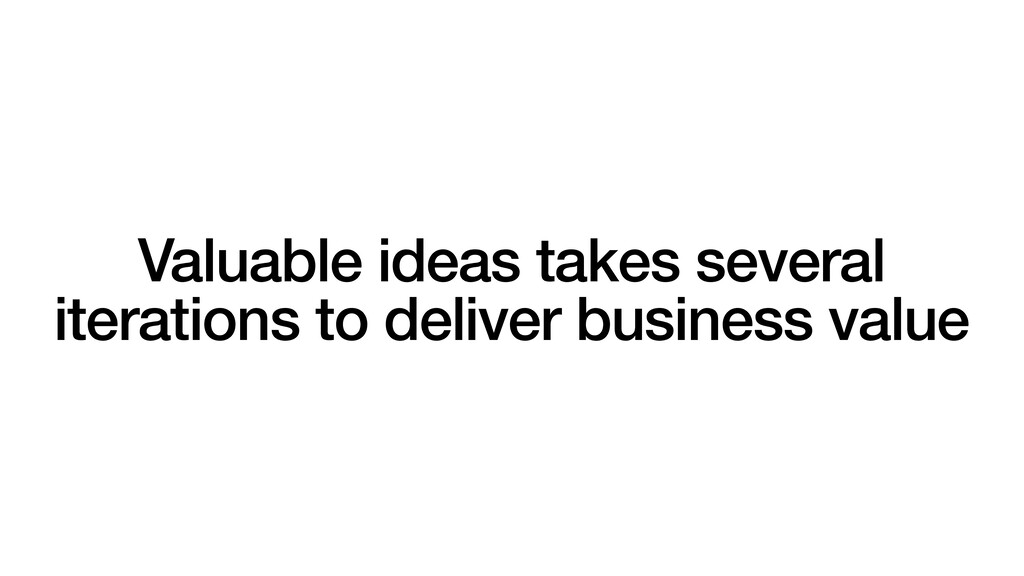 Valuable ideas takes several iterations to deli...