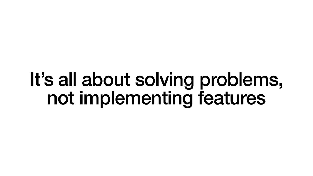 It's all about solving problems, not implementi...