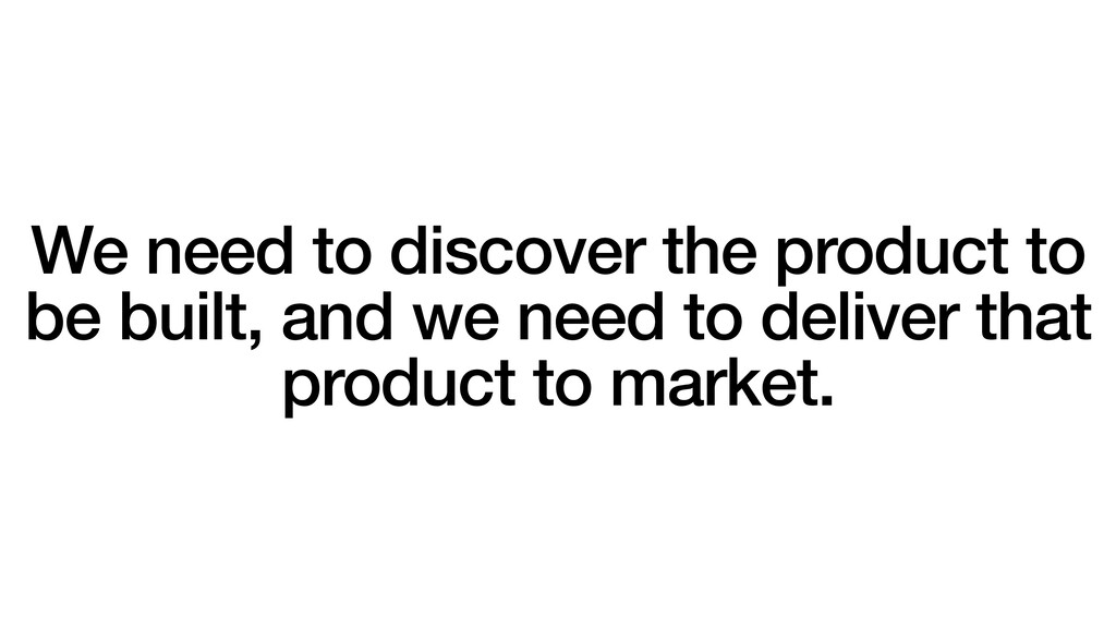 We need to discover the product to be built, an...