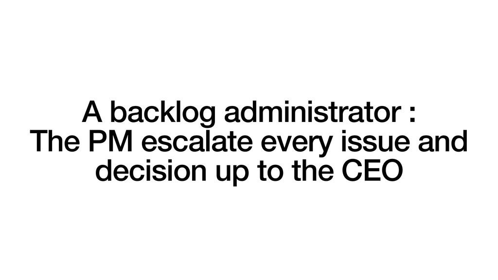A backlog administrator : The PM escalate every...
