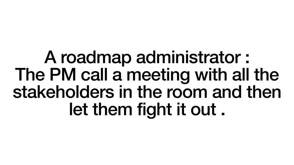 A roadmap administrator : The PM call a meeting...