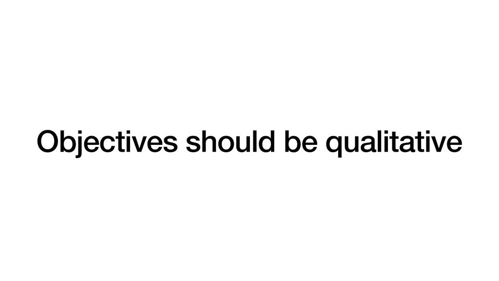 Objectives should be qualitative