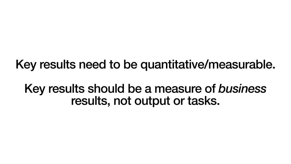 Key results need to be quantitative/measurable....