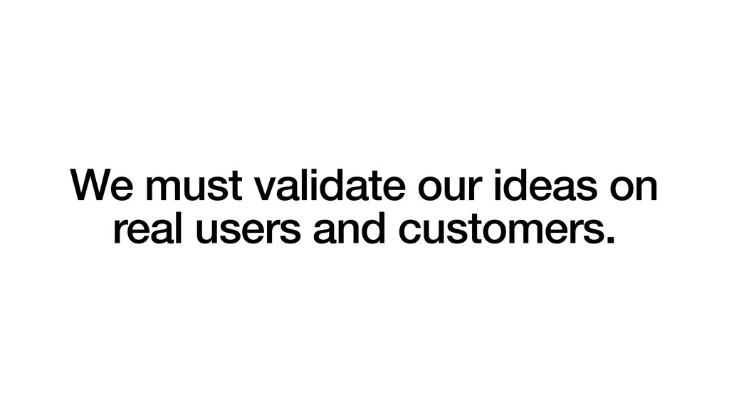 We must validate our ideas on real users and cu...