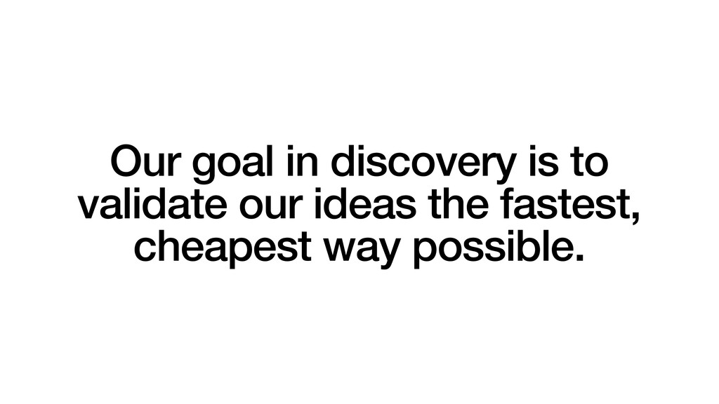 Our goal in discovery is to validate our ideas ...