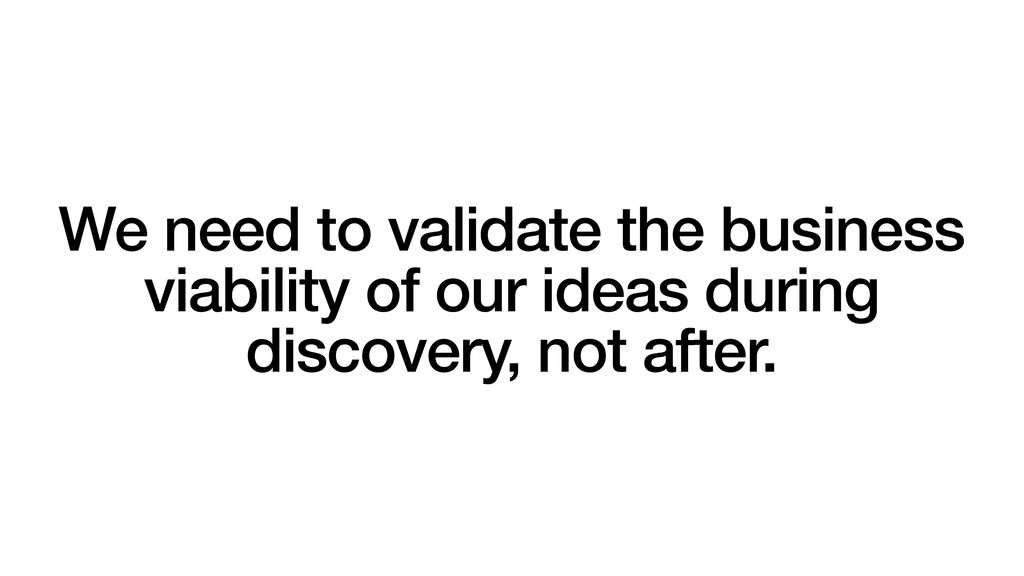 We need to validate the business viability of o...