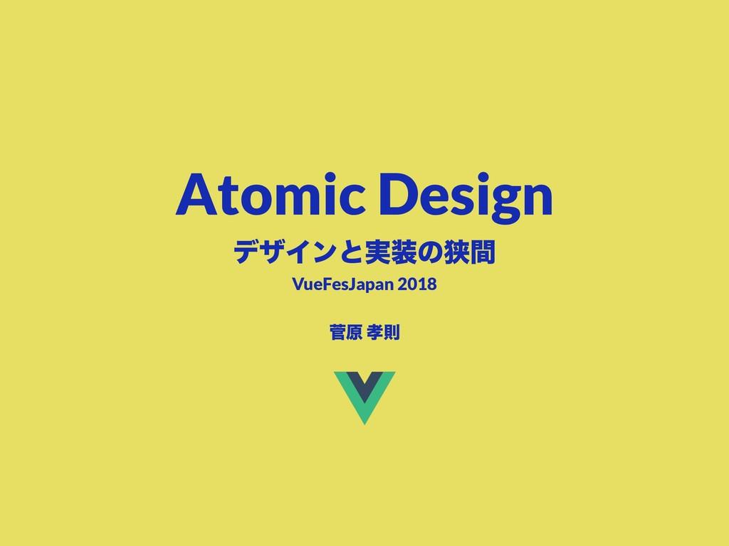 Atomic Design σβΠϯͱ࣮ͷڱؒ ੁݪ ଇ VueFesJapan 2018