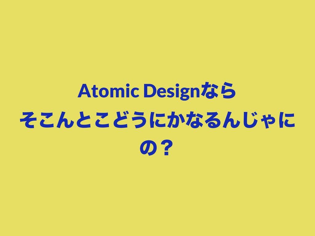 Atomic DesignͳΒ ͦ͜Μͱ͜Ͳ͏ʹ͔ͳΔΜ͡Όʹ ͷʁ