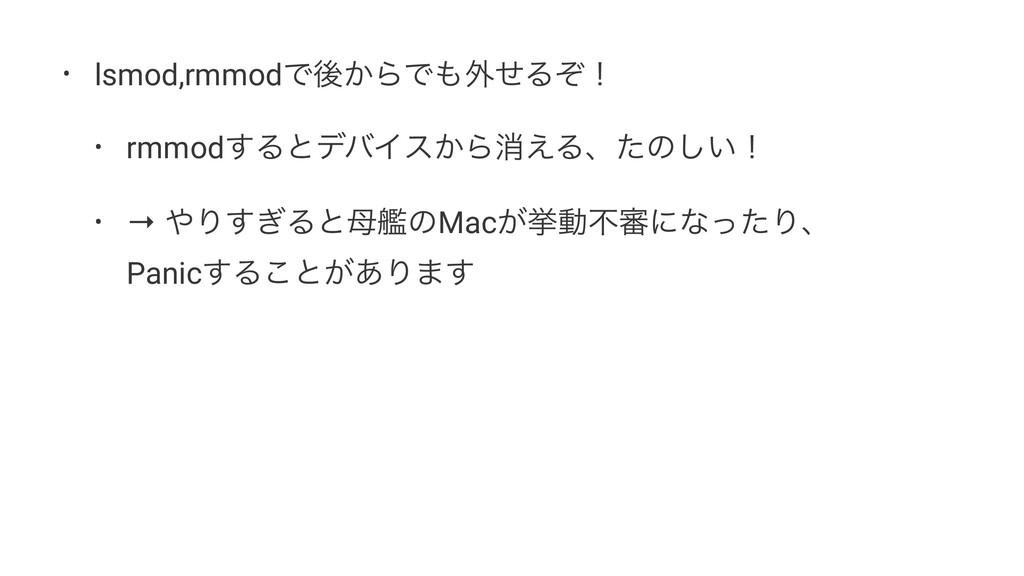 • lsmod,rmmodͰޙ͔ΒͰ֎ͤΔͧʂ • rmmod͢ΔͱσόΠε͔Βফ͑Δɺͨͷ...