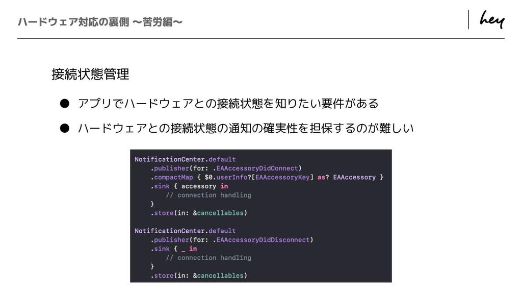 ɹ ɹ ハードウェア対応の裏側 〜苦労編〜 接続状態管理   ● アプリでハードウェアとの接続...