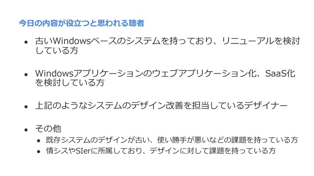 今⽇の内容が役⽴つと思われる聴者 l 古いWindowsベースのシステムを持っており、リニュー...
