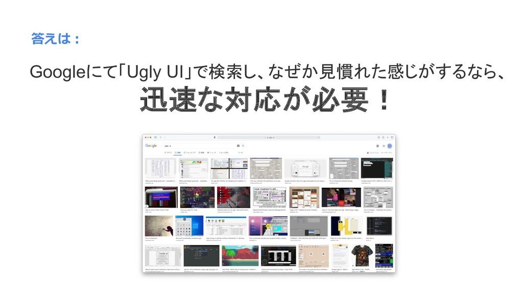 答えは︓ Googleにて「Ugly UI」で検索し、なぜか見慣れた感じがするなら、 迅速な対...