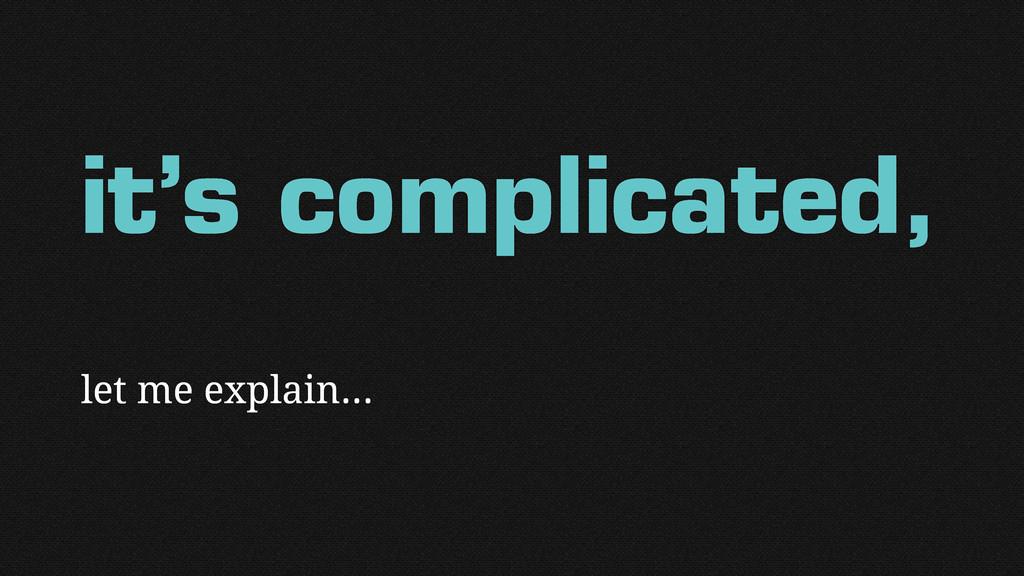it's complicated, let me explain…