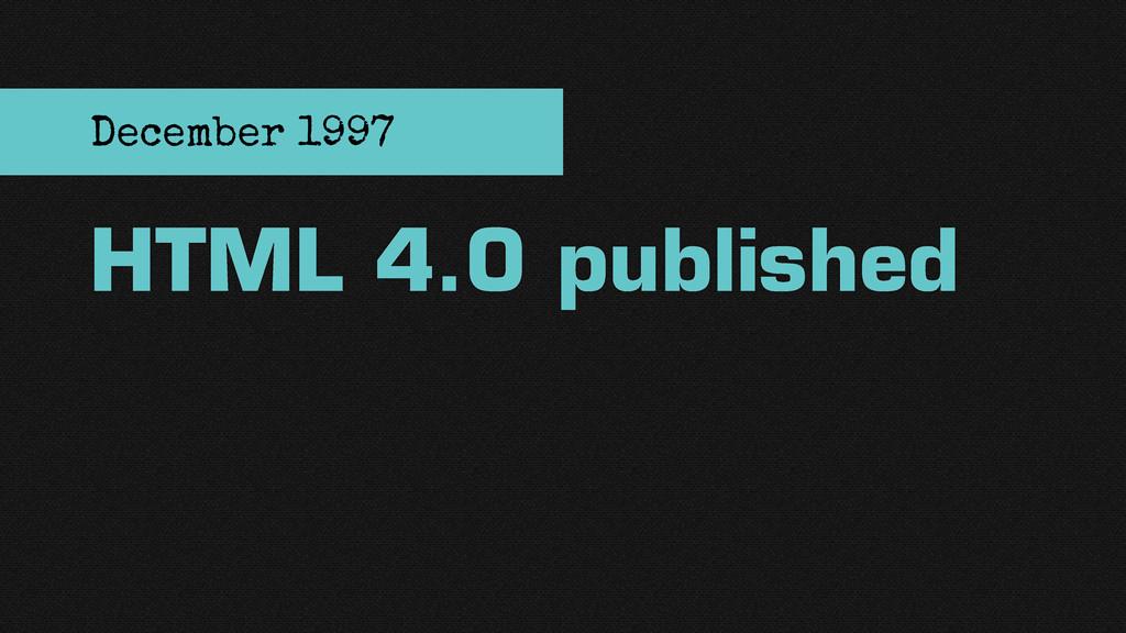 HTML 4.0 published December 1997