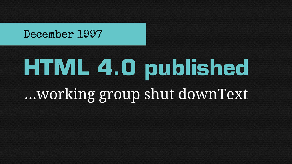 …working group shut downText HTML 4.0 published...