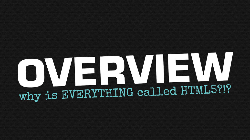 why is EVERYTHING called HTML5?!? OVERVIEW