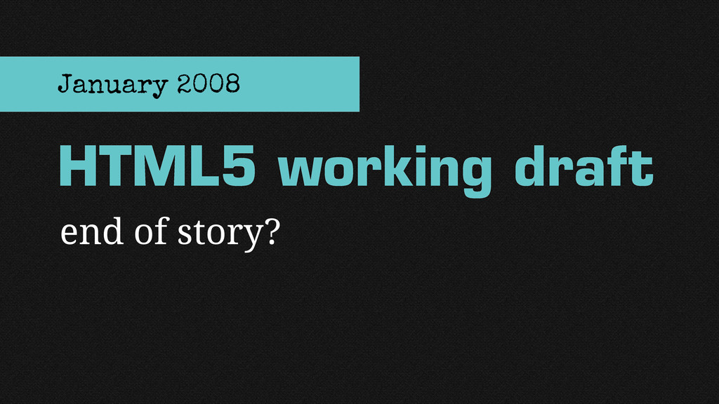 end of story? HTML5 working draft January 2008