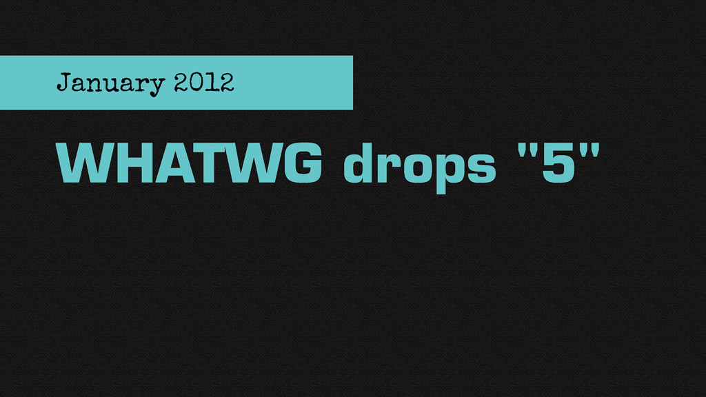 "WHATWG drops ""5"" January 2012"