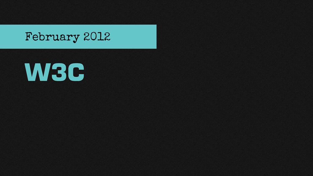 W3C February 2012