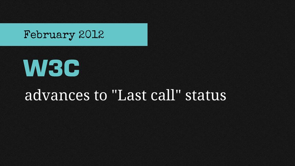 "advances to ""Last call"" status W3C February 2012"
