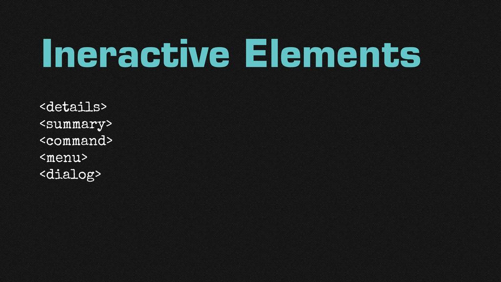 Ineractive Elements <details> <summary> <comman...