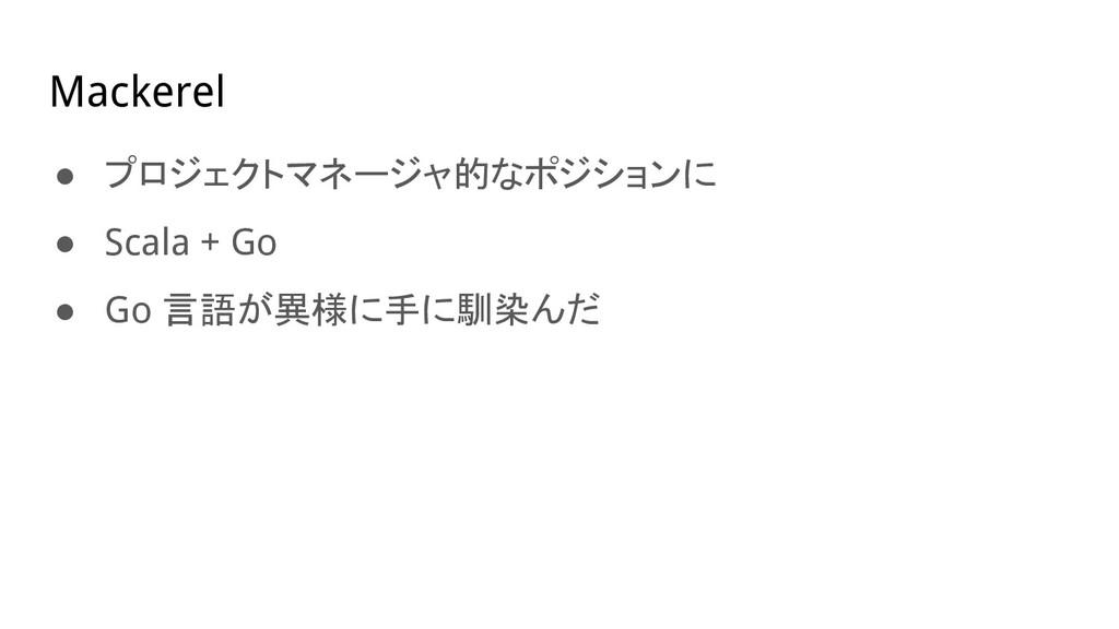 Mackerel ● プロジェクトマネージャ的なポジションに ● Scala + Go ● G...
