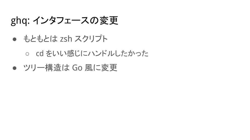 ghq: インタフェースの変更 ● もともとは zsh スクリプト ○ cd をいい感じにハン...