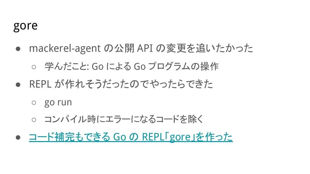 gore ● mackerel-agent の公開 API の変更を追いたかった ○ 学んだこ...
