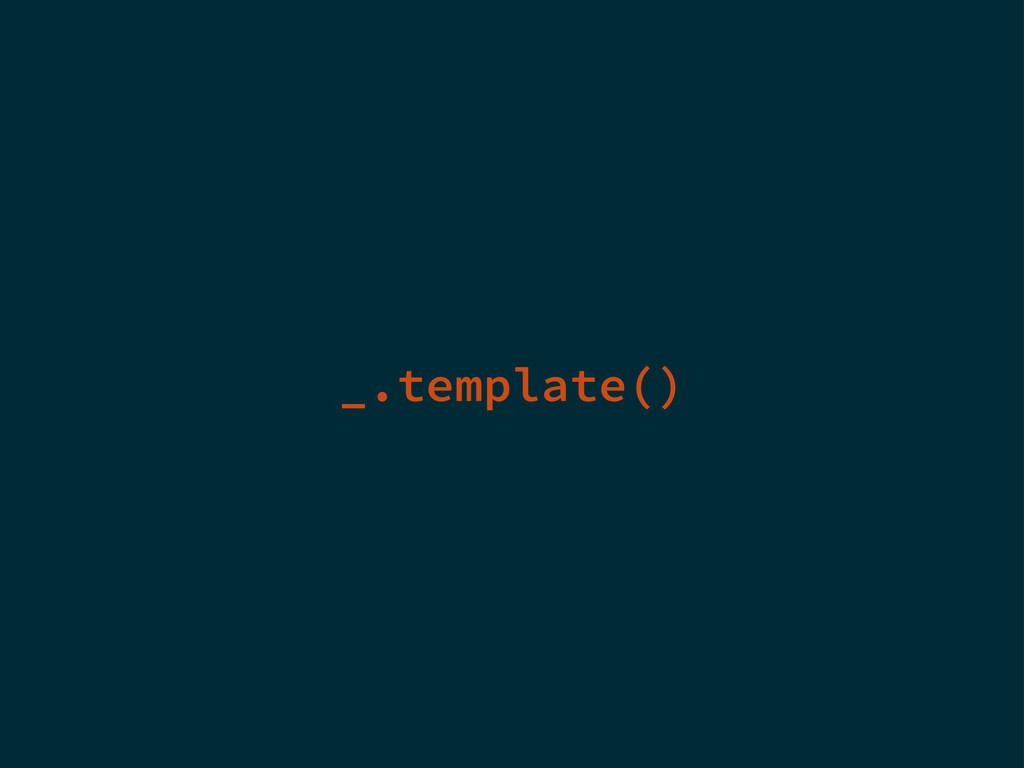 _.template()