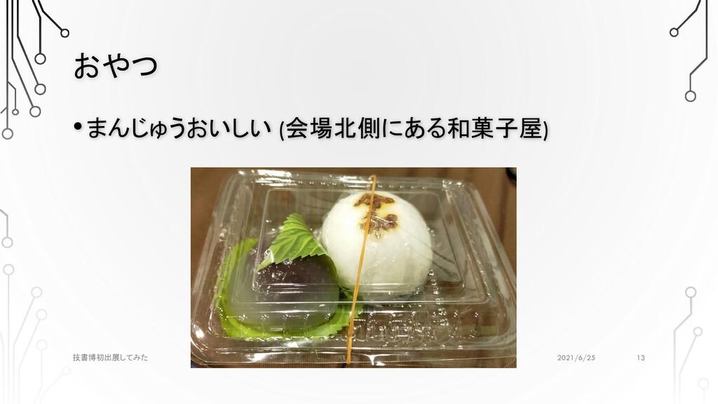 おやつ 2021/6/25 技書博初出展してみた •まんじゅうおいしい (会場北側にある和菓子...