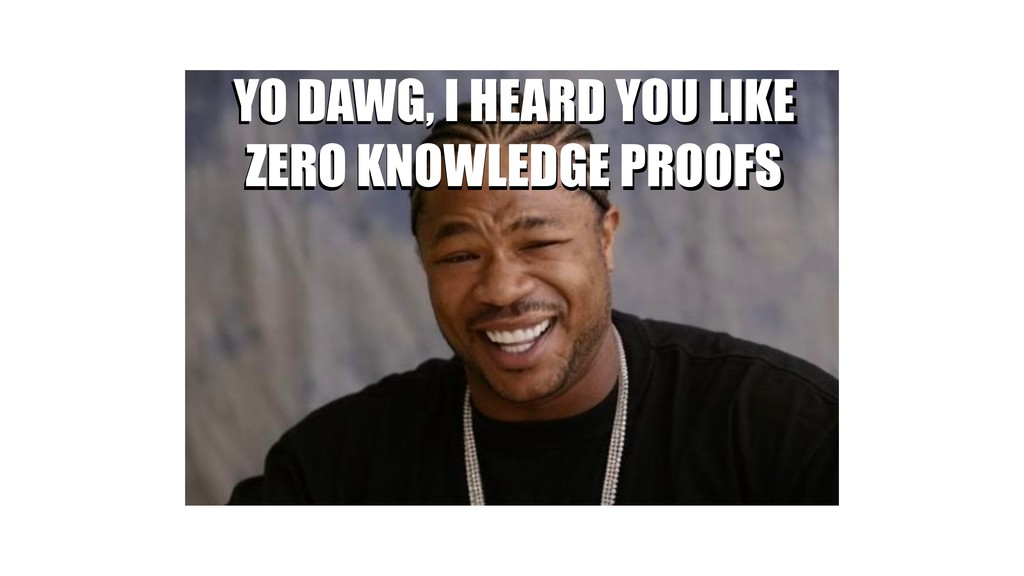 YO DAWG, I HEARD YOU LIKE ZERO KNOWLEDGE PROOFS...
