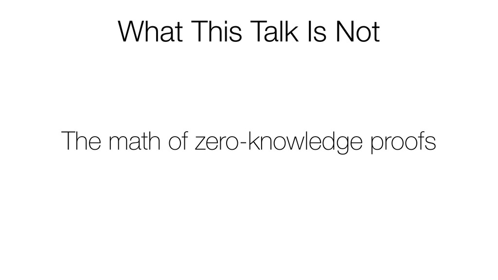 What This Talk Is Not The math of zero-knowledg...