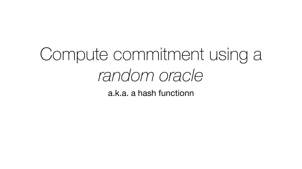 Compute commitment using a random oracle a.k.a....