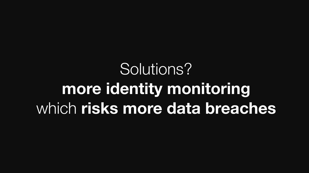 Solutions? more identity monitoring which risks...