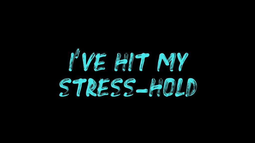 I'VE HIT MY STRESS-HOLD
