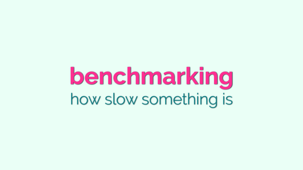 benchmarking how slow something is