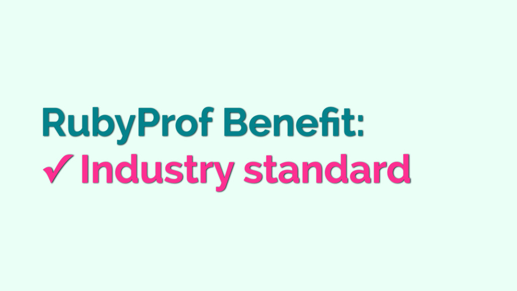 RubyProf Benefit: ✓ Industry standard
