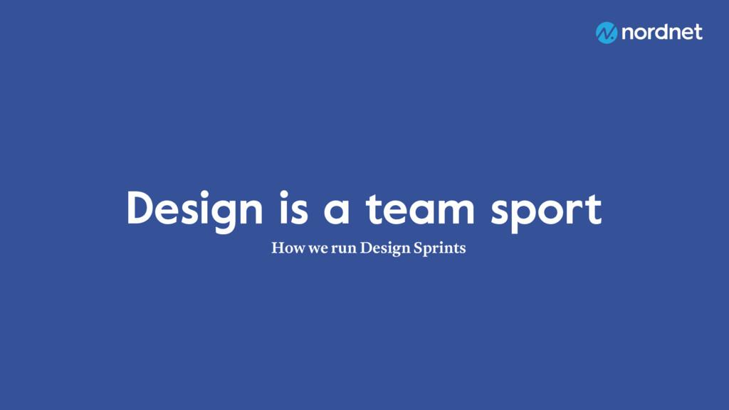 Design is a team sport How we run Design Sprints