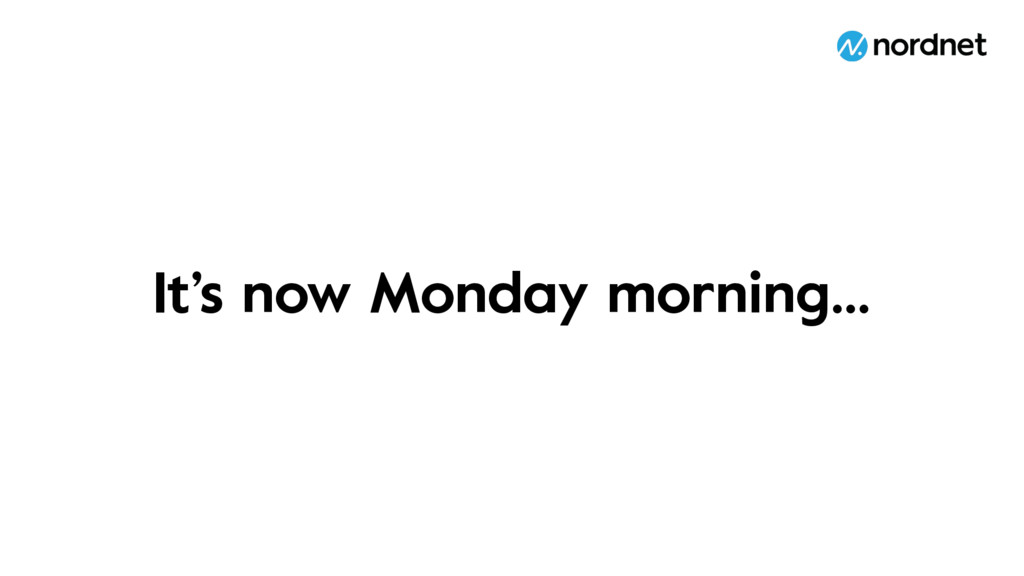 It's now Monday morning…