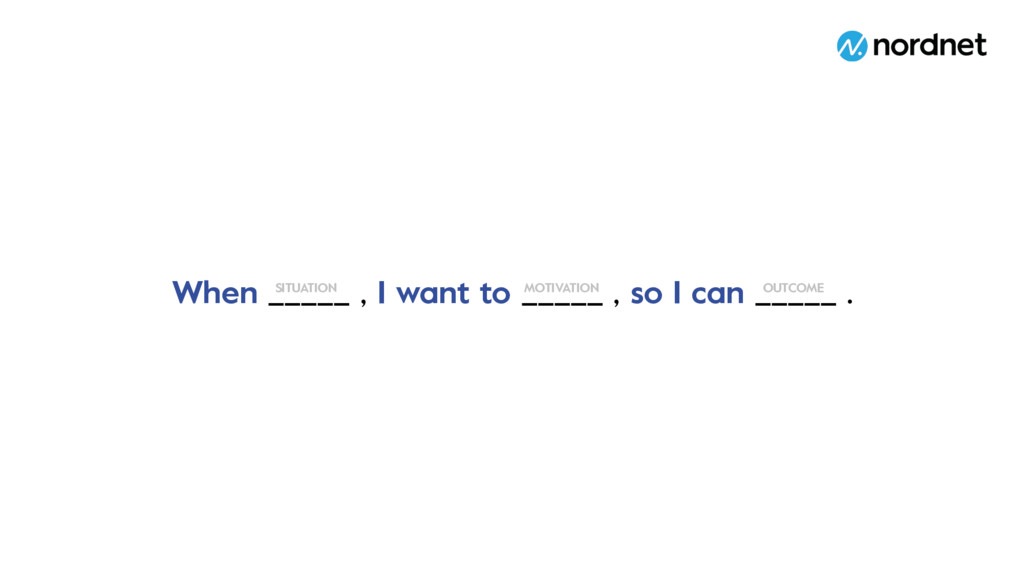 When _____ , I want to _____ , so I can _____ ....