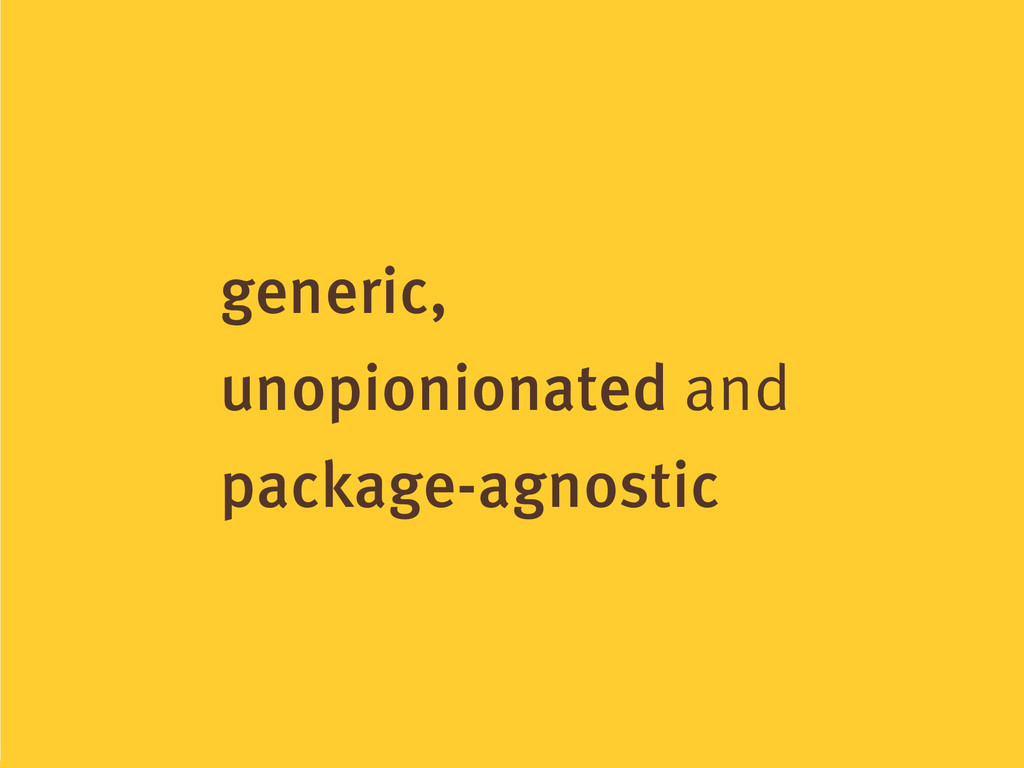 generic, unopionionated and package-agnostic