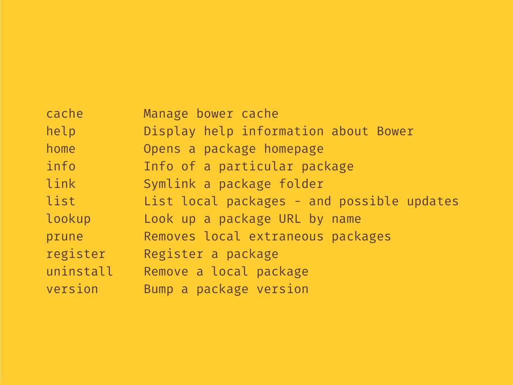 cache Manage bower cache help Display help info...