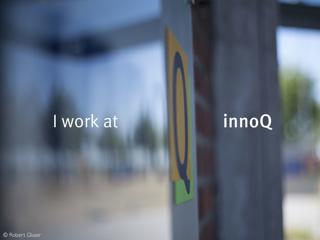 I work at innoQ © Robert Glaser